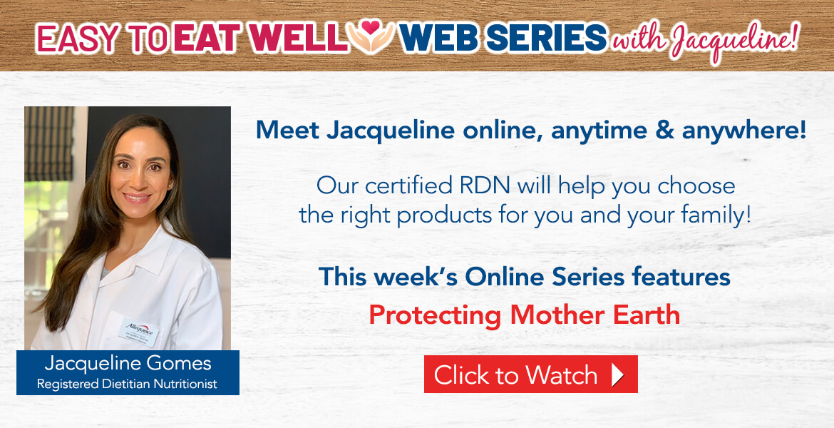 Registered Dietitian Jacqueline Gomes. Text on the image reads easy to eat well web series with Jacqueline! Our certified RDN will help you choose the right products for you and your family. This week's online series features Protecting Mother Earth. Click to watch video.